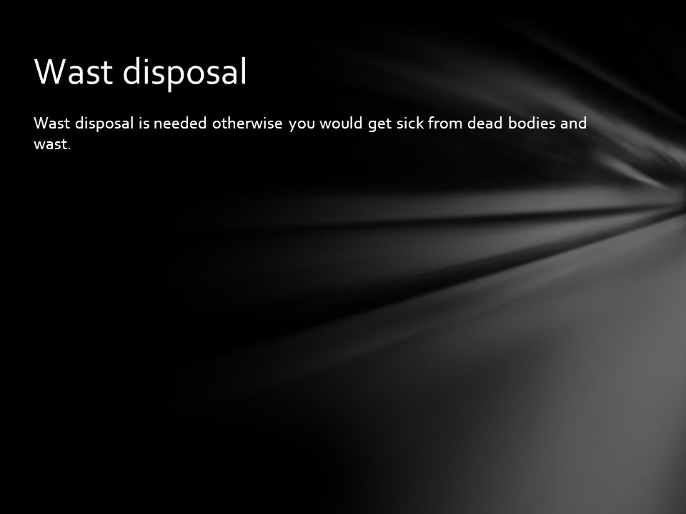 Wast disposal is needed otherwise you would get sick from dead bodies and wast. Wast disposal