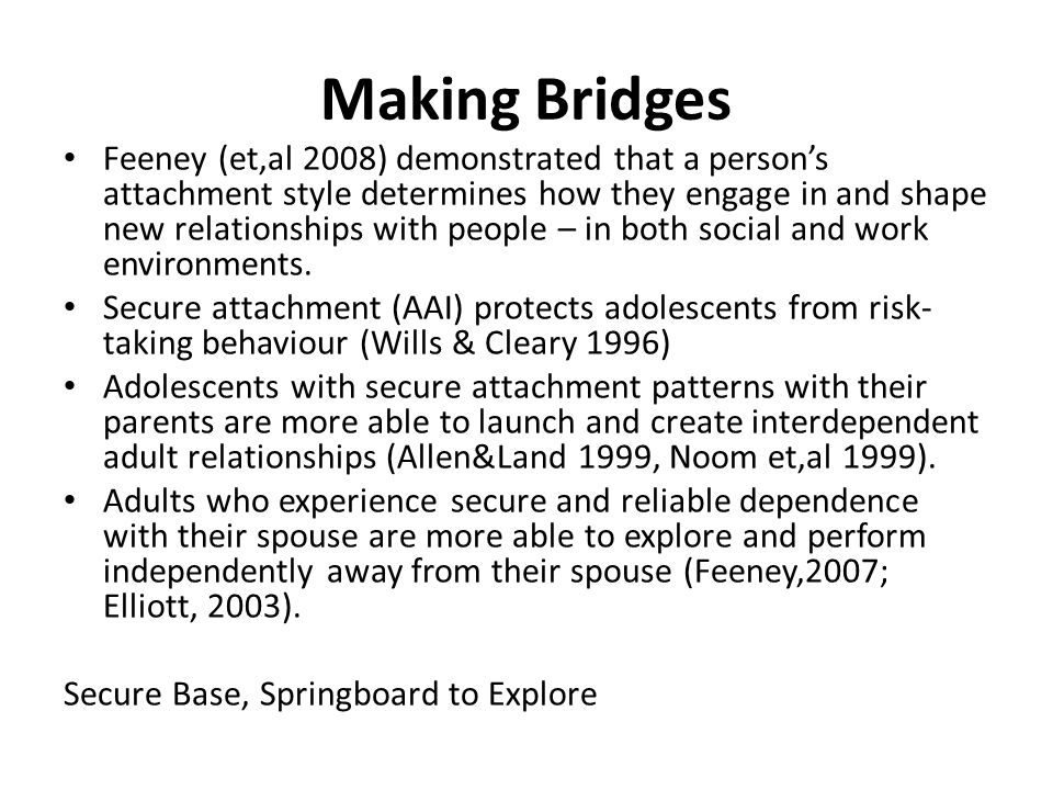 Making Bridges Feeney (et,al 2008) demonstrated that a person's attachment style determines how they engage in and shape new relationships with people – in both social and work environments.