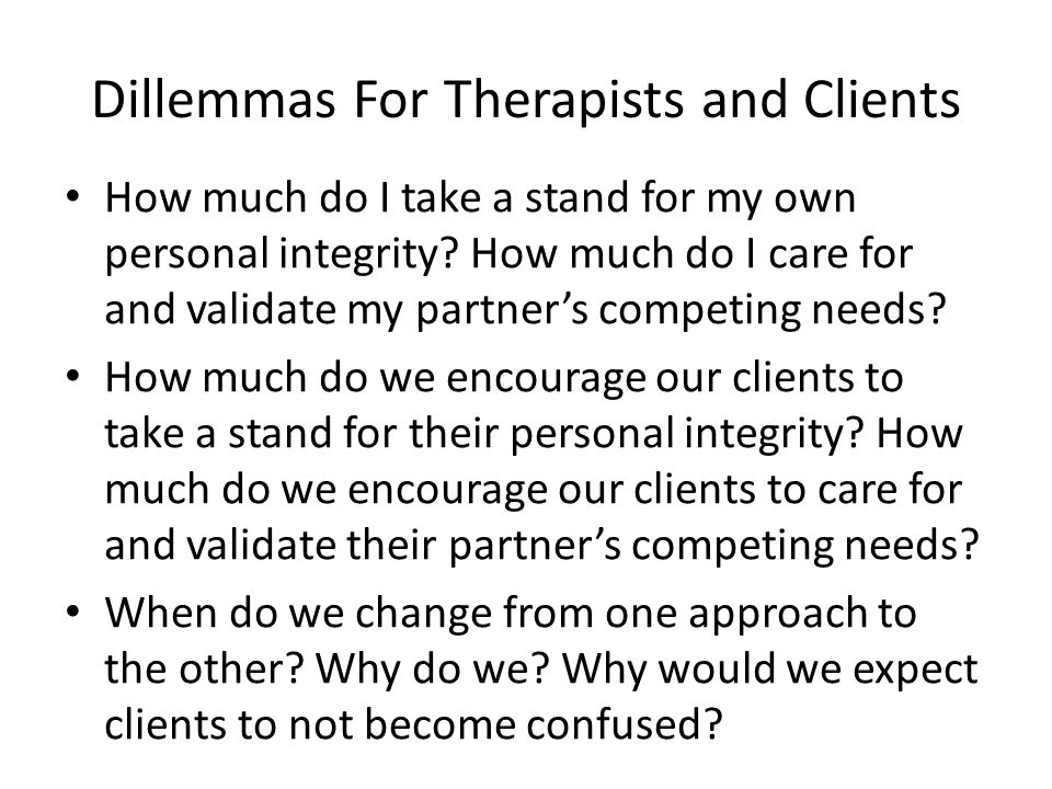 Dillemmas For Therapists and Clients How much do I take a stand for my own personal integrity.