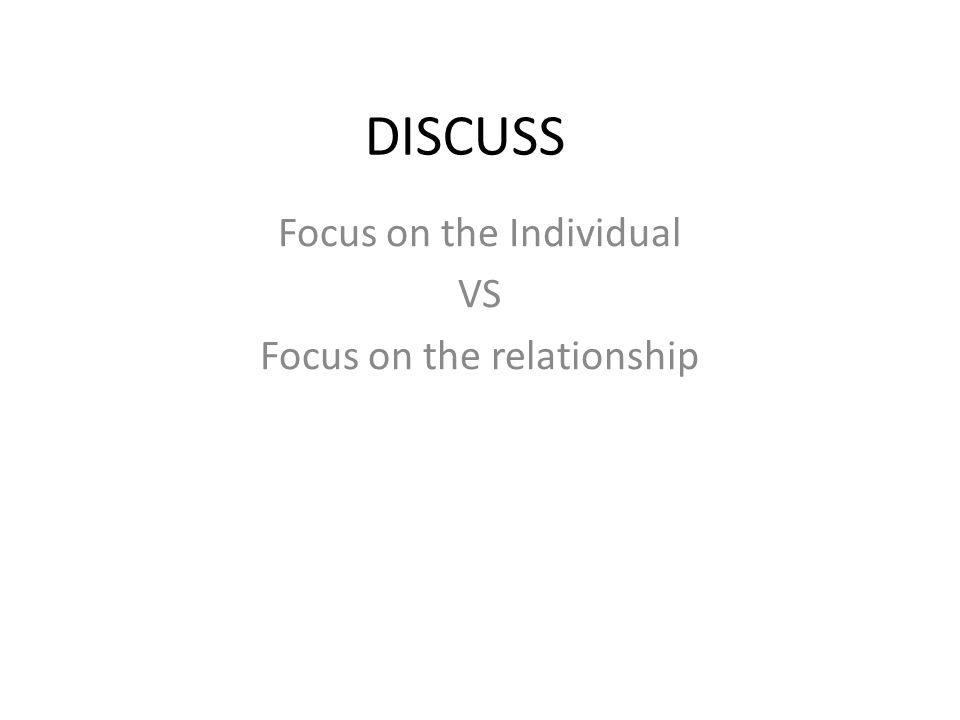 DISCUSS Focus on the Individual VS Focus on the relationship