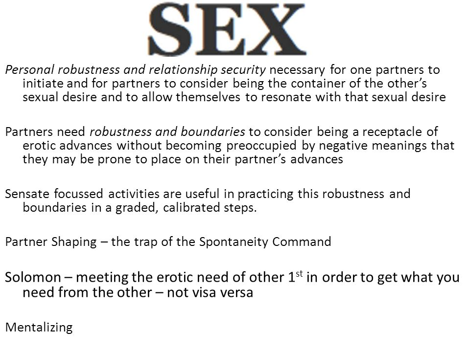 Personal robustness and relationship security necessary for one partners to initiate and for partners to consider being the container of the other's sexual desire and to allow themselves to resonate with that sexual desire Partners need robustness and boundaries to consider being a receptacle of erotic advances without becoming preoccupied by negative meanings that they may be prone to place on their partner's advances Sensate focussed activities are useful in practicing this robustness and boundaries in a graded, calibrated steps.