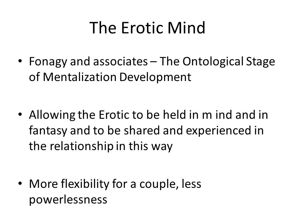 The Erotic Mind Fonagy and associates – The Ontological Stage of Mentalization Development Allowing the Erotic to be held in m ind and in fantasy and to be shared and experienced in the relationship in this way More flexibility for a couple, less powerlessness