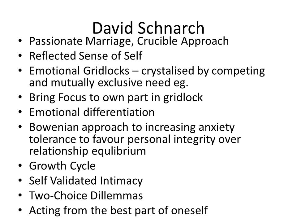 David Schnarch Passionate Marriage, Crucible Approach Reflected Sense of Self Emotional Gridlocks – crystalised by competing and mutually exclusive need eg.