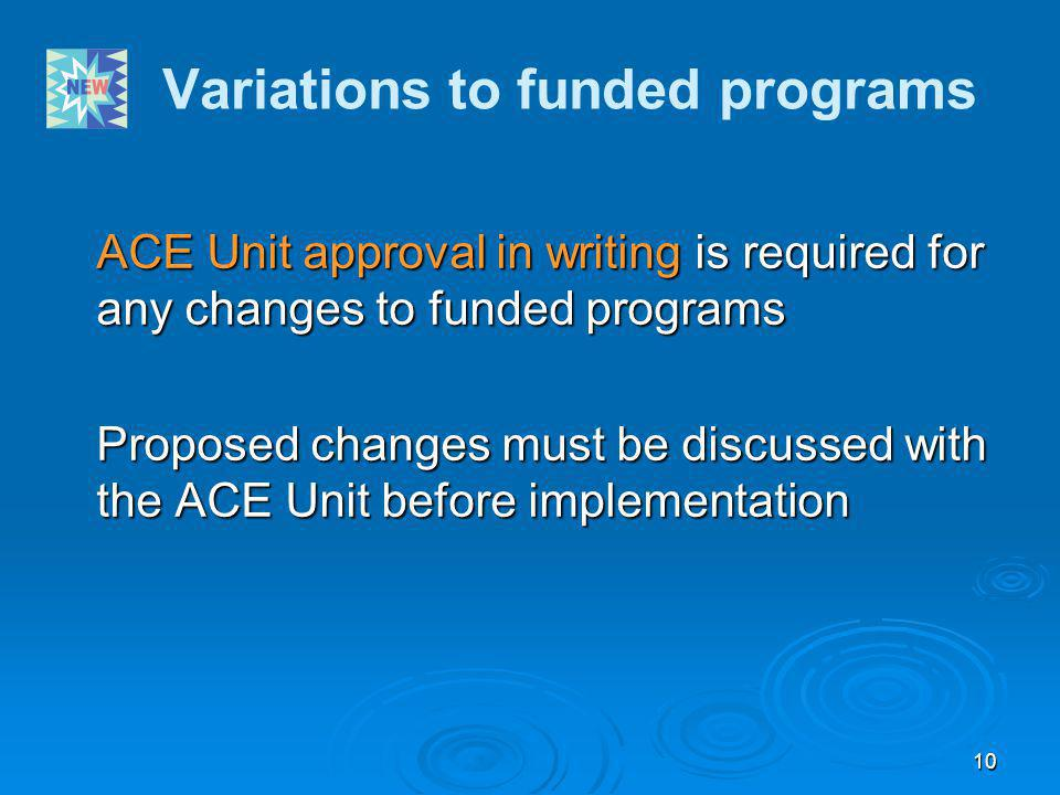 10 Variations to funded programs ACE Unit approval in writing is required for any changes to funded programs Proposed changes must be discussed with t