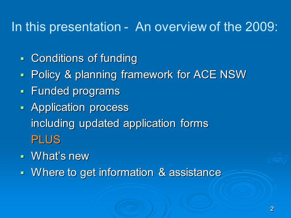 2 In this presentation - An overview of the 2009:  Conditions of funding  Policy & planning framework for ACE NSW  Funded programs  Application pr