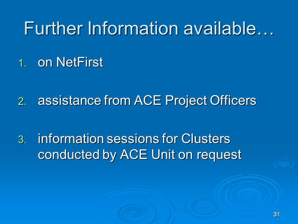 31 Further Information available… 1. on NetFirst 2. assistance from ACE Project Officers 3. information sessions for Clusters conducted by ACE Unit on