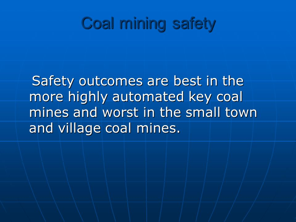 Coal mining safety Safety outcomes are best in the more highly automated key coal mines and worst in the small town and village coal mines. Safety out