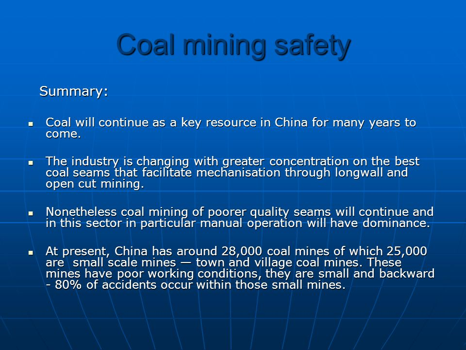 Coal mining safety Summary: Summary: Coal will continue as a key resource in China for many years to come. Coal will continue as a key resource in Chi