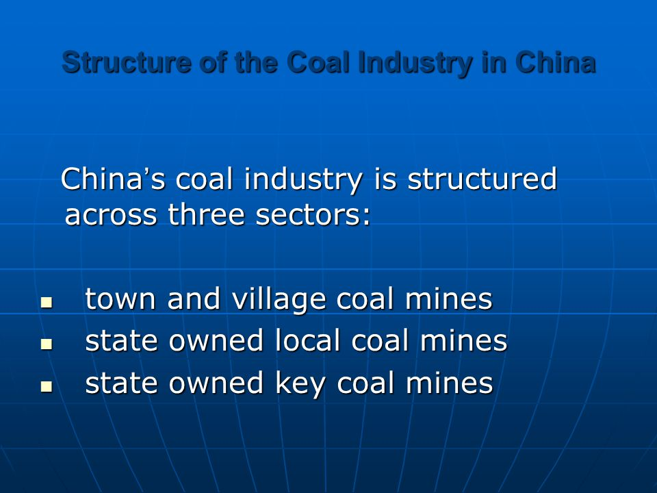 Structure of the Coal Industry in China China ' s coal industry is structured across three sectors: China ' s coal industry is structured across three sectors: town and village coal mines town and village coal mines state owned local coal mines state owned local coal mines state owned key coal mines state owned key coal mines