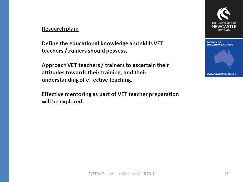 AVETRA Conference Canberra April 201217 Research plan: Define the educational knowledge and skills VET teachers /trainers should possess.