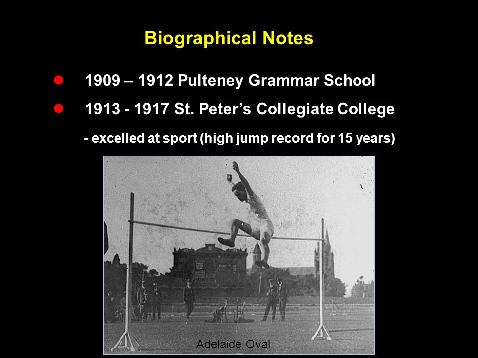 Biographical Notes  1909 – 1912 Pulteney Grammar School  1913 - 1917 St. Peter's Collegiate College - excelled at sport (high jump record for 15 yea