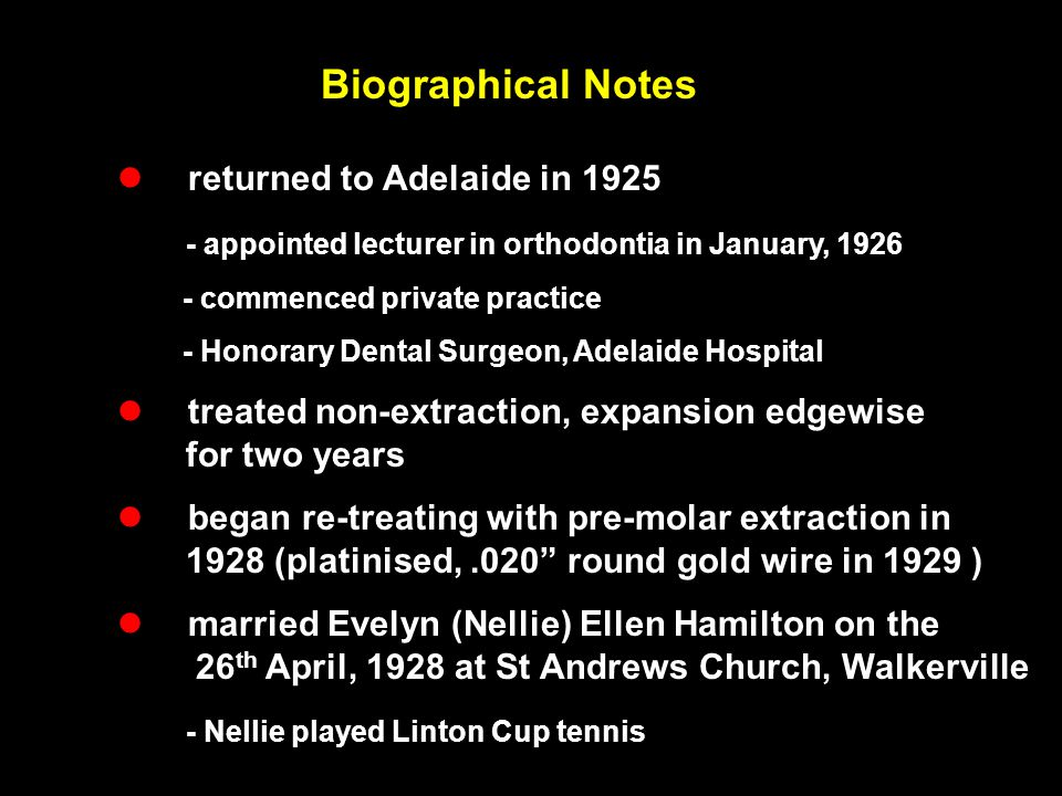 Biographical Notes  returned to Adelaide in 1925 - appointed lecturer in orthodontia in January, 1926 - commenced private practice - Honorary Dental