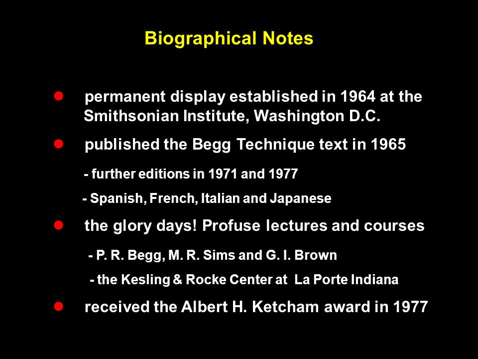 Biographical Notes  permanent display established in 1964 at the Smithsonian Institute, Washington D.C.  published the Begg Technique text in 1965 -
