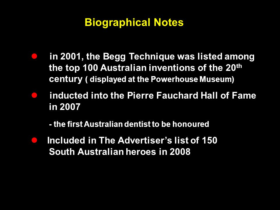 Biographical Notes  in 2001, the Begg Technique was listed among the top 100 Australian inventions of the 20 th century ( displayed at the Powerhouse
