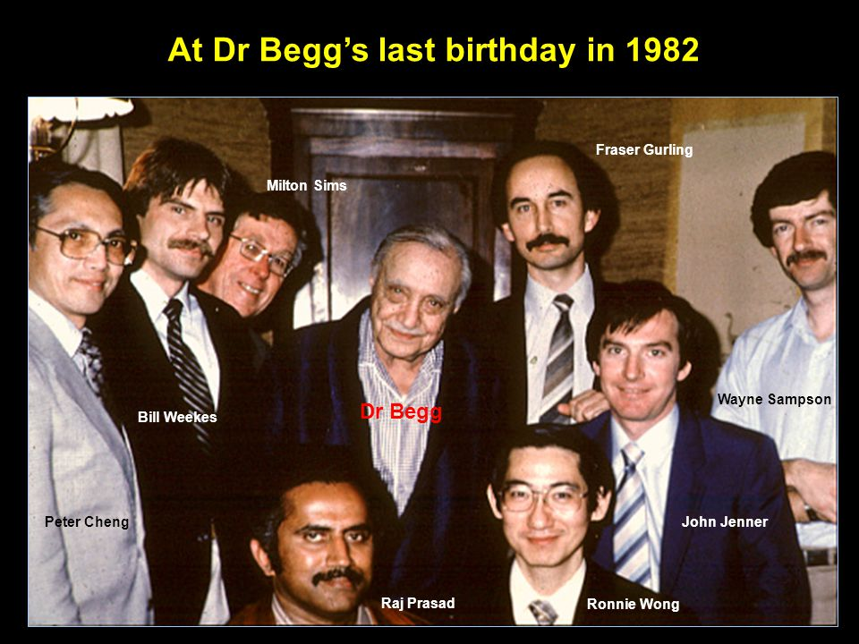 At Dr Begg's last birthday in 1982 Peter Cheng Wayne Sampson Bill Weekes Dr Begg Raj Prasad Ronnie Wong John Jenner Fraser Gurling Milton Sims