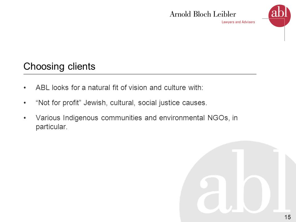 15 Choosing clients ABL looks for a natural fit of vision and culture with: Not for profit Jewish, cultural, social justice causes.