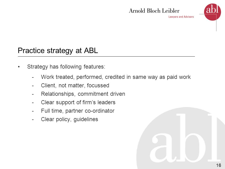 16 Practice strategy at ABL Strategy has following features: -Work treated, performed, credited in same way as paid work -Client, not matter, focussed -Relationships, commitment driven -Clear support of firm's leaders -Full time, partner co-ordinator -Clear policy, guidelines