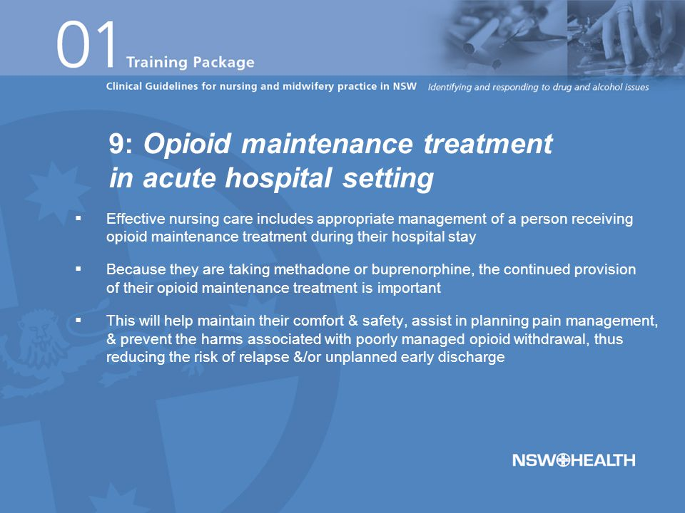  Effective nursing care includes appropriate management of a person receiving opioid maintenance treatment during their hospital stay  Because they are taking methadone or buprenorphine, the continued provision of their opioid maintenance treatment is important  This will help maintain their comfort & safety, assist in planning pain management, & prevent the harms associated with poorly managed opioid withdrawal, thus reducing the risk of relapse &/or unplanned early discharge 9: Opioid maintenance treatment in acute hospital setting