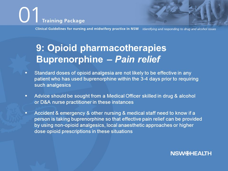  Standard doses of opioid analgesia are not likely to be effective in any patient who has used buprenorphine within the 3-4 days prior to requiring such analgesics  Advice should be sought from a Medical Officer skilled in drug & alcohol or D&A nurse practitioner in these instances  Accident & emergency & other nursing & medical staff need to know if a person is taking buprenorphine so that effective pain relief can be provided by using non-opioid analgesics, local anaesthetic approaches or higher dose opioid prescriptions in these situations 9: Opioid pharmacotherapies Buprenorphine – Pain relief