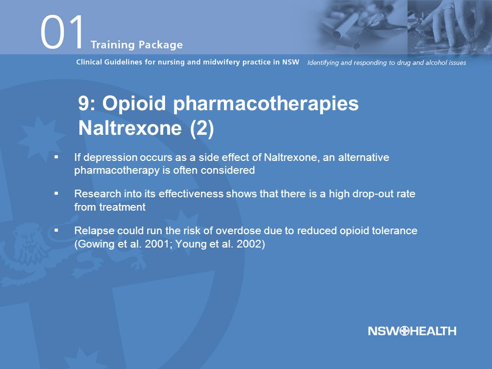  If depression occurs as a side effect of Naltrexone, an alternative pharmacotherapy is often considered  Research into its effectiveness shows that there is a high drop-out rate from treatment  Relapse could run the risk of overdose due to reduced opioid tolerance (Gowing et al.