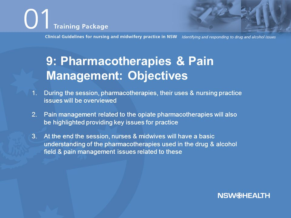  There is a range of pharmacological therapies that are effective in the treatment of alcohol, opioid & nicotine dependence in Australia  All nurses, midwives, medical officers & allied health professionals need to know about these treatments, the rationale & benefits of use  Pain management for opioid pharmacotherapies is often misunderstood and patients may not receive effective pain relief 9: Pharmacotherapies for dependence and related pain management