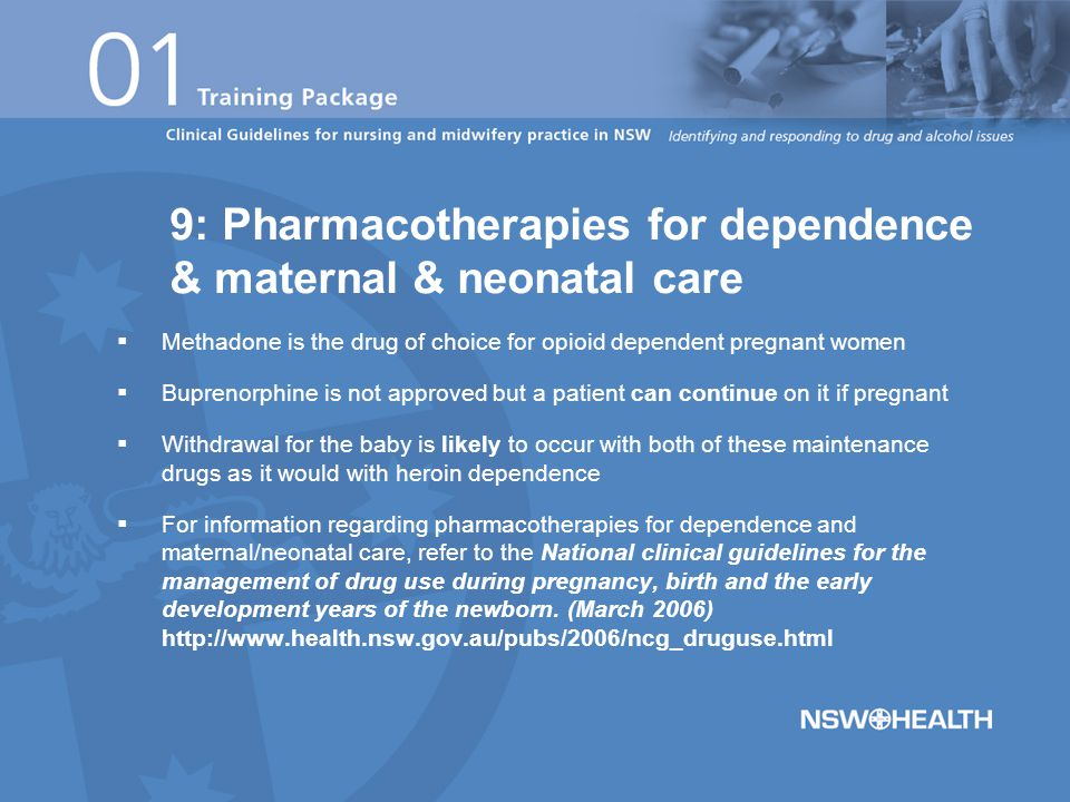  Methadone is the drug of choice for opioid dependent pregnant women  Buprenorphine is not approved but a patient can continue on it if pregnant  Withdrawal for the baby is likely to occur with both of these maintenance drugs as it would with heroin dependence  For information regarding pharmacotherapies for dependence and maternal/neonatal care, refer to the National clinical guidelines for the management of drug use during pregnancy, birth and the early development years of the newborn.