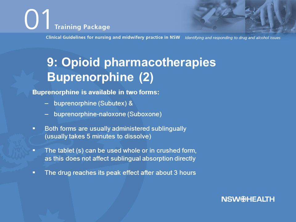 Buprenorphine is available in two forms: –buprenorphine (Subutex) & –buprenorphine-naloxone (Suboxone)  Both forms are usually administered sublingually (usually takes 5 minutes to dissolve)  The tablet (s) can be used whole or in crushed form, as this does not affect sublingual absorption directly  The drug reaches its peak effect after about 3 hours 9: Opioid pharmacotherapies Buprenorphine (2)