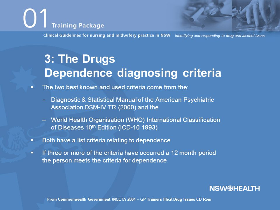  The two best known and used criteria come from the: –Diagnostic & Statistical Manual of the American Psychiatric Association DSM-IV TR (2000) and the –World Health Organisation (WHO) International Classification of Diseases 10 th Edition (ICD-10 1993)  Both have a list criteria relating to dependence  If three or more of the criteria have occurred a 12 month period the person meets the criteria for dependence 3: The Drugs Dependence diagnosing criteria From Commonwealth Government /NCETA 2004 – GP Trainers Illicit Drug Issues CD Rom