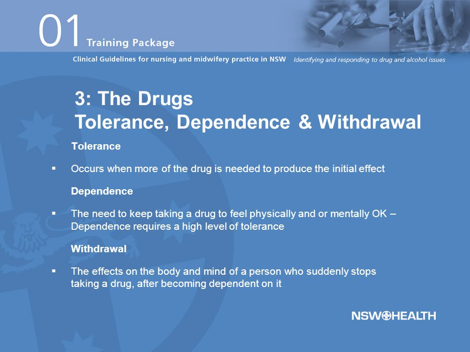 Tolerance  Occurs when more of the drug is needed to produce the initial effect Dependence  The need to keep taking a drug to feel physically and or mentally OK – Dependence requires a high level of tolerance Withdrawal  The effects on the body and mind of a person who suddenly stops taking a drug, after becoming dependent on it 3: The Drugs Tolerance, Dependence & Withdrawal