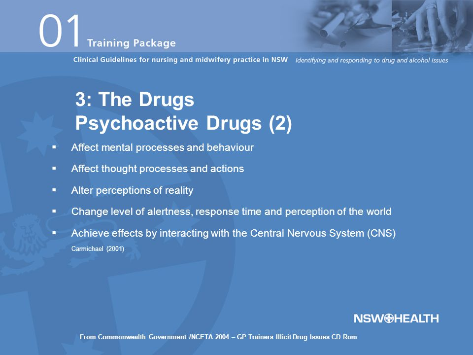  Affect mental processes and behaviour  Affect thought processes and actions  Alter perceptions of reality  Change level of alertness, response time and perception of the world  Achieve effects by interacting with the Central Nervous System (CNS) Carmichael (2001) 3: The Drugs Psychoactive Drugs (2) From Commonwealth Government /NCETA 2004 – GP Trainers Illicit Drug Issues CD Rom