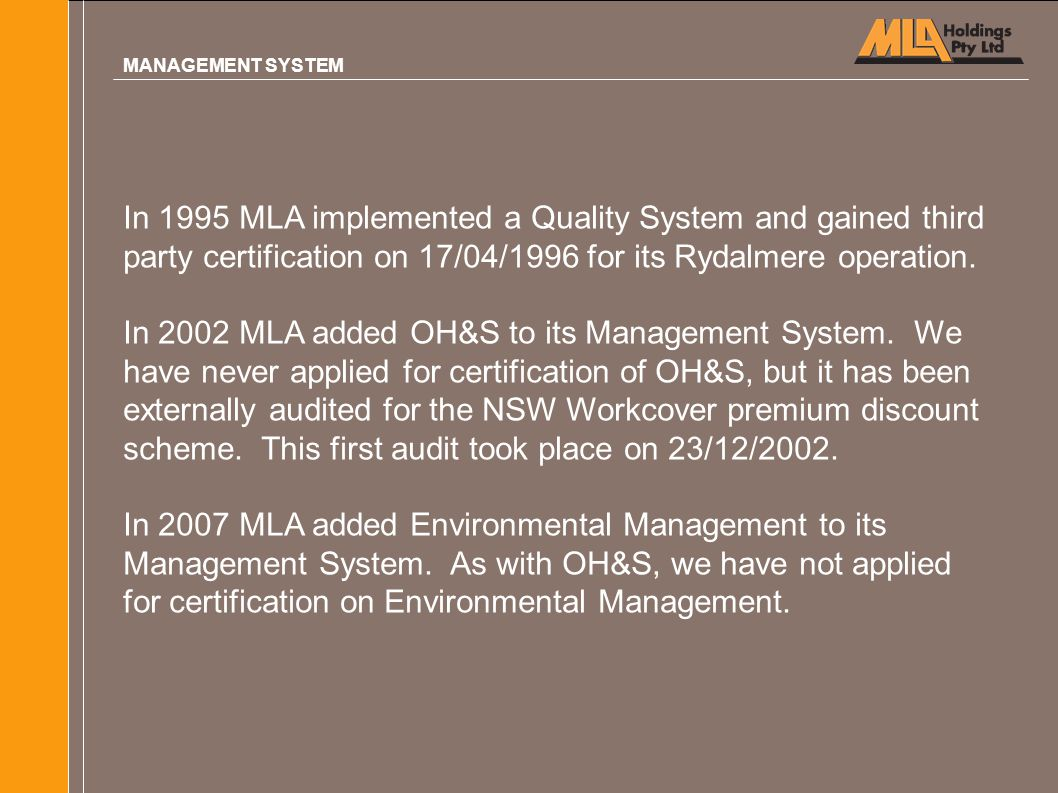 In 1995 MLA implemented a Quality System and gained third party certification on 17/04/1996 for its Rydalmere operation. In 2002 MLA added OH&S to its