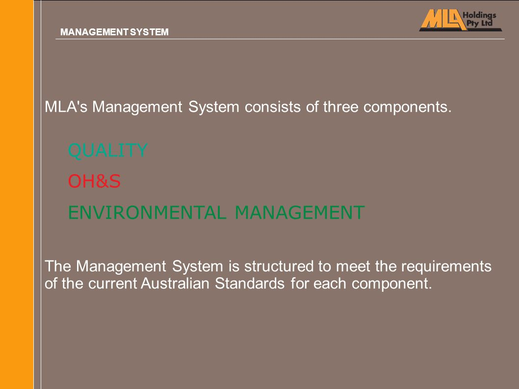 MLA's Management System consists of three components. QUALITY OH&S ENVIRONMENTAL MANAGEMENT The Management System is structured to meet the requiremen