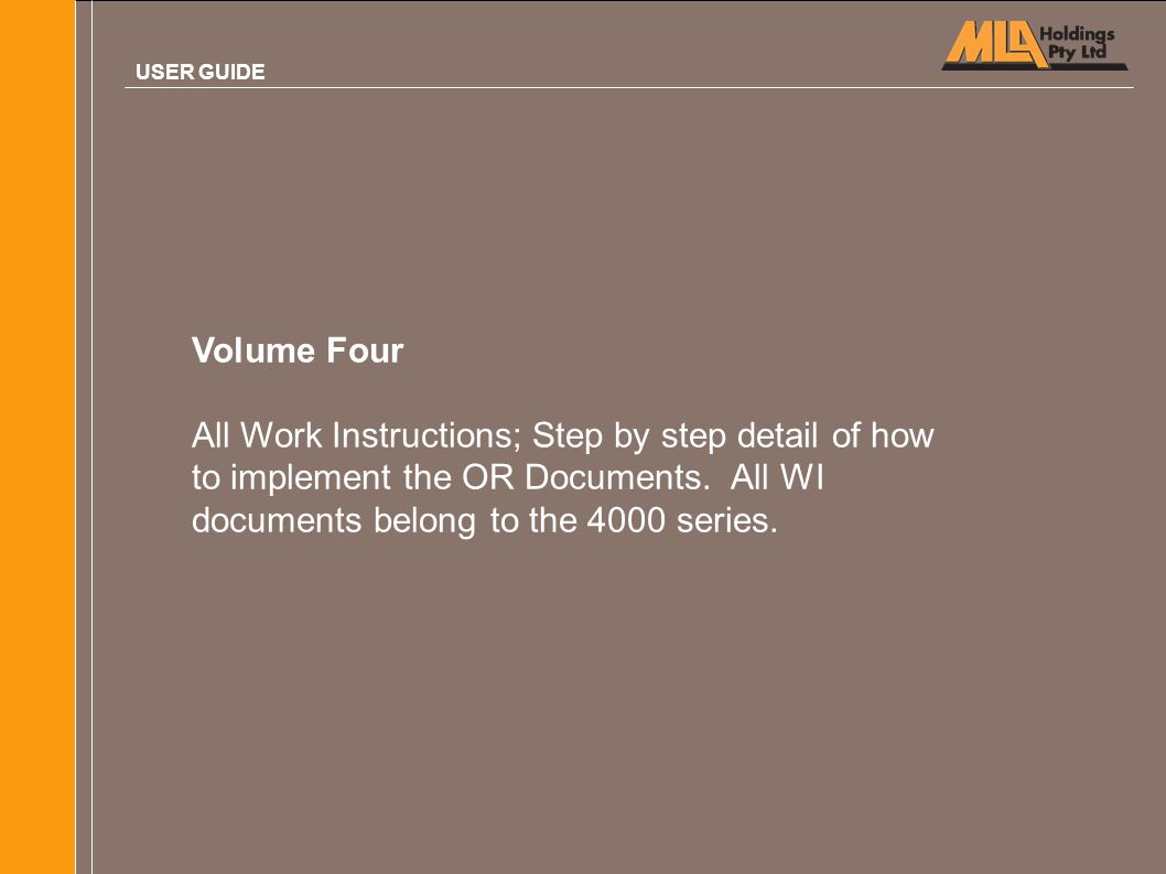 Volume Four All Work Instructions; Step by step detail of how to implement the OR Documents. All WI documents belong to the 4000 series. USER GUIDE