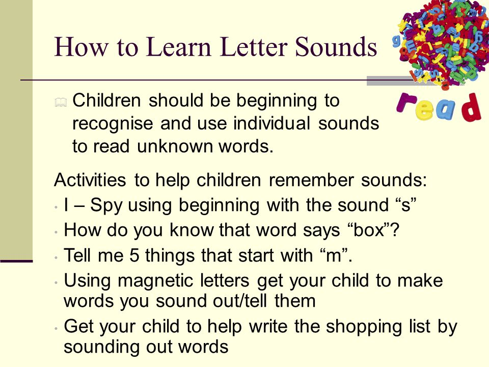 How to Learn Letter Sounds  Children should be beginning to recognise and use individual sounds to read unknown words.