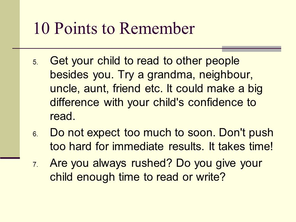 10 Points to Remember 5. Get your child to read to other people besides you. Try a grandma, neighbour, uncle, aunt, friend etc. It could make a big di