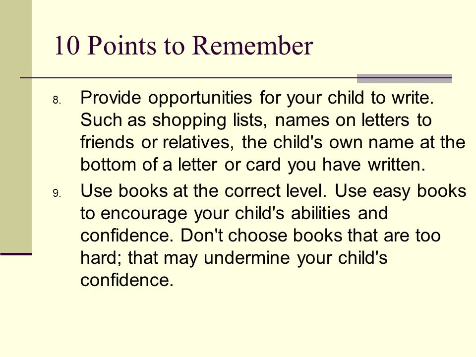 10 Points to Remember 8. Provide opportunities for your child to write. Such as shopping lists, names on letters to friends or relatives, the child's