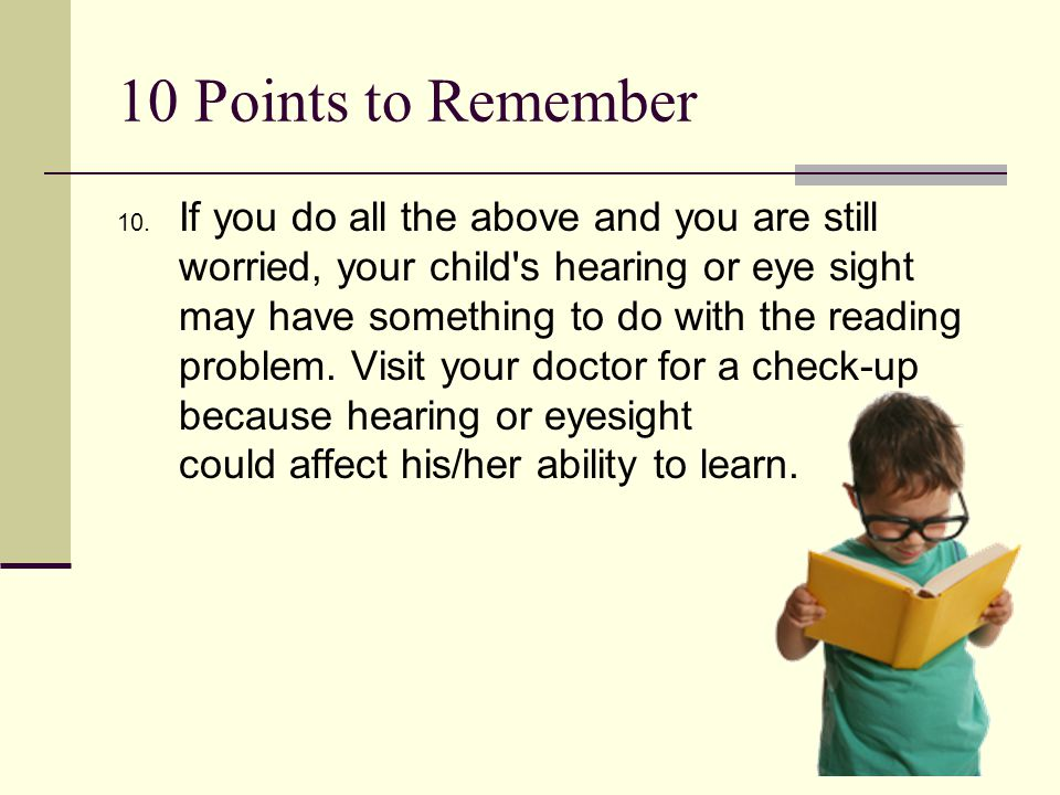 10 Points to Remember 10. If you do all the above and you are still worried, your child's hearing or eye sight may have something to do with the readi