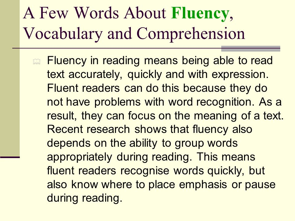 A Few Words About Fluency, Vocabulary and Comprehension  Fluency in reading means being able to read text accurately, quickly and with expression. Fl