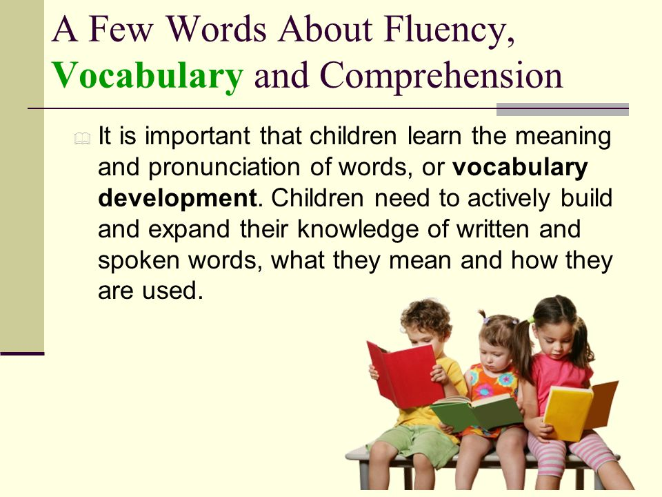 A Few Words About Fluency, Vocabulary and Comprehension  It is important that children learn the meaning and pronunciation of words, or vocabulary de