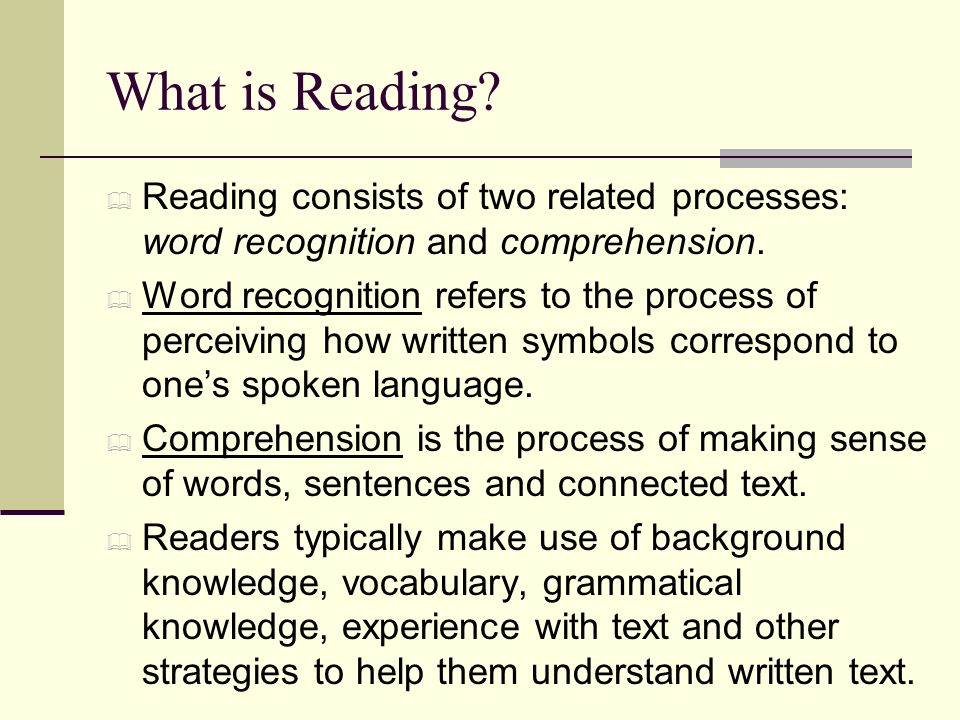 What is Reading?  Reading consists of two related processes: word recognition and comprehension.  Word recognition refers to the process of perceivi