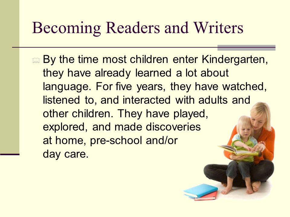 Becoming Readers and Writers  By the time most children enter Kindergarten, they have already learned a lot about language.