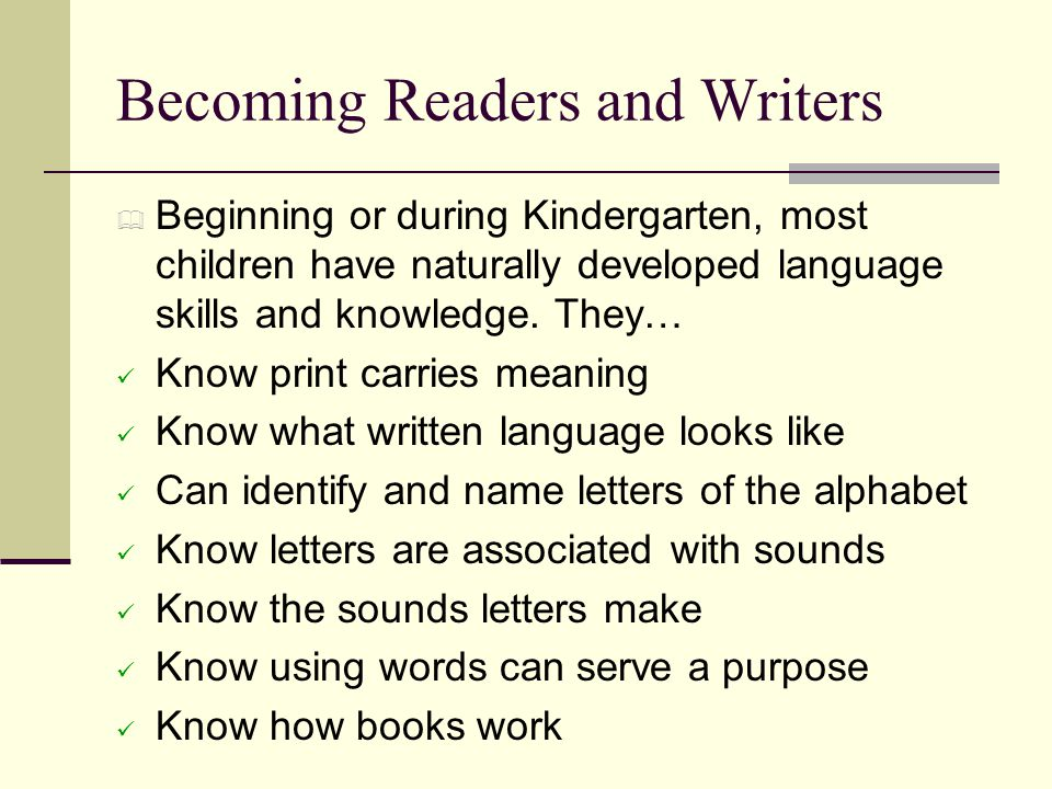 Becoming Readers and Writers  Beginning or during Kindergarten, most children have naturally developed language skills and knowledge. They… Know prin