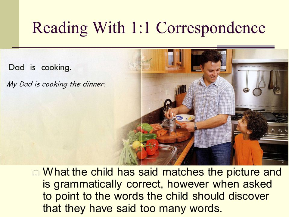 Reading With 1:1 Correspondence  What the child has said matches the picture and is grammatically correct, however when asked to point to the words the child should discover that they have said too many words.