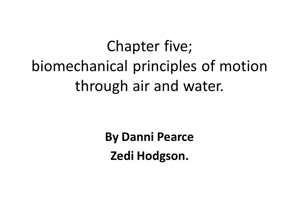 Chapter five; biomechanical principles of motion through air and water. By Danni Pearce Zedi Hodgson.