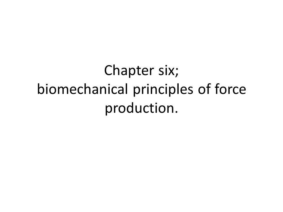 Chapter six; biomechanical principles of force production.