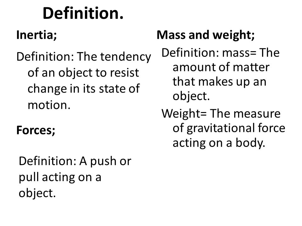Inertia; Definition: The tendency of an object to resist change in its state of motion. Mass and weight; Definition: mass= The amount of matter that m