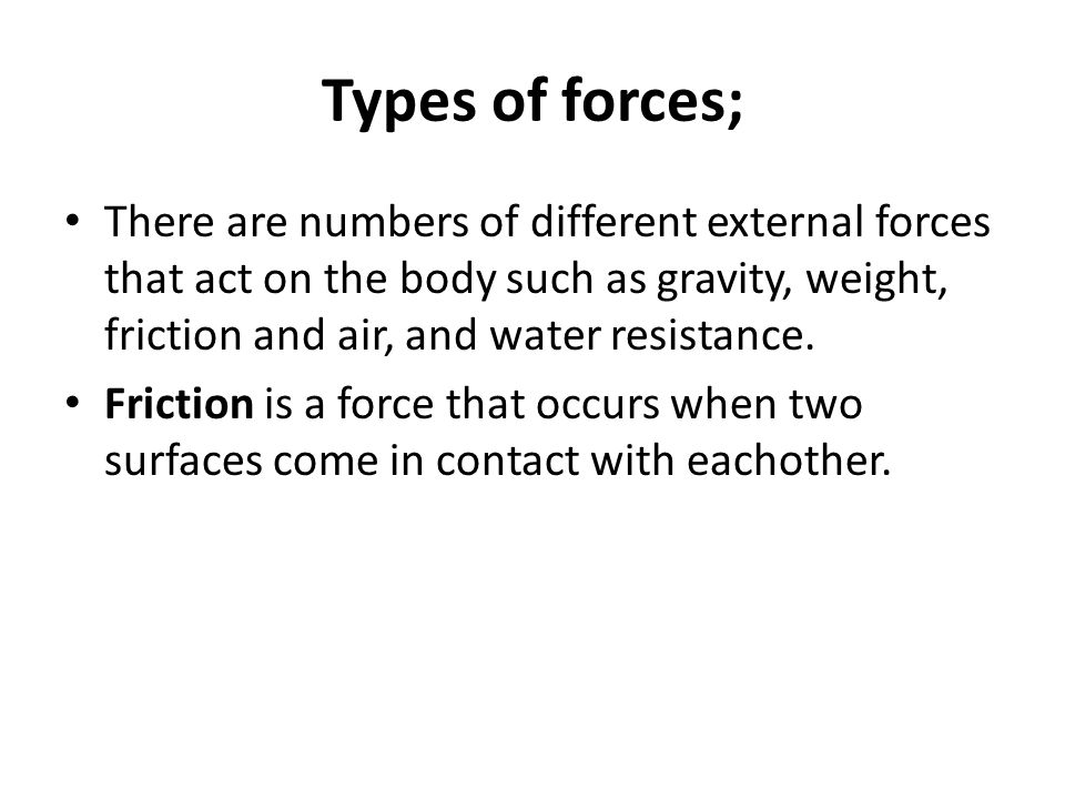 Types of forces; There are numbers of different external forces that act on the body such as gravity, weight, friction and air, and water resistance.