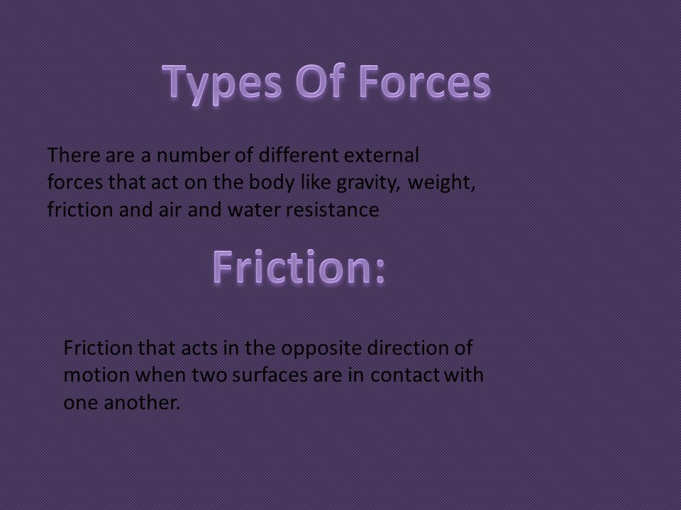 There are a number of different external forces that act on the body like gravity, weight, friction and air and water resistance Friction that acts in