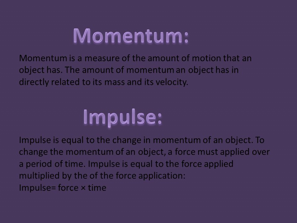 Momentum is a measure of the amount of motion that an object has. The amount of momentum an object has in directly related to its mass and its velocit