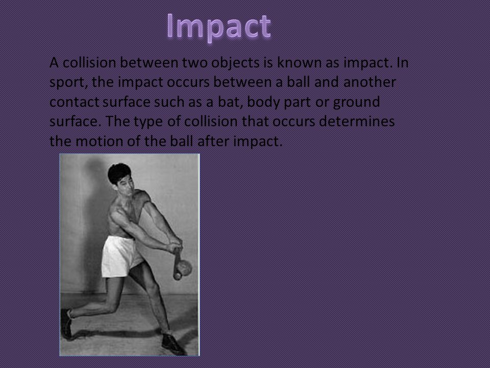 A collision between two objects is known as impact. In sport, the impact occurs between a ball and another contact surface such as a bat, body part or